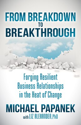 Book From Breakdown To Breakthrough: Forging Resilient Business Relationships In The Heat Of Change by Michael Papanek