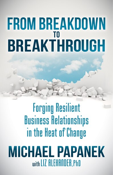 From Breakdown To Breakthrough: Forging Resilient Business Relationships In The Heat Of Change by Michael Papanek