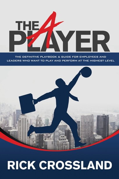 The A Player: The Definitive Playbook And Guide For Employees And Leaders Who Want To Play And Perform At The Hig by Rick Crossland