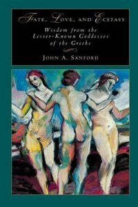 Fate, Love, and Ecstasy: Wisdom from the Lesser-Known Goddesses of the Greeks by John B. Sanford