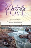 Dakota Love: Three Modern Women's Quilt Projects Lead To Unexpected Romance In South Dakota
