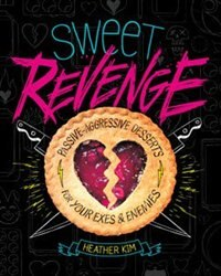 Sweet Revenge: Passive-Aggressive Desserts for Your Exes & Enemies by Heather Kim
