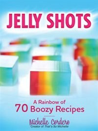 Book Jelly Shots: A Rainbow Of 70 Boozy Recipes by Michelle Cordero