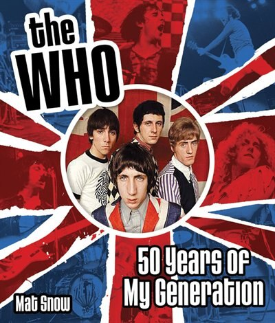 The Who: Fifty Years Of My Generation by Mat Snow