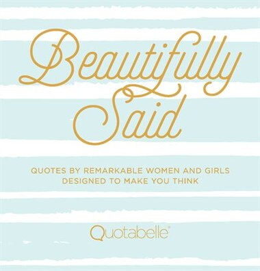 Beautifully Said: Quotes By Remarkable Women And Girls, Designed To Make You Think by Quotabelle