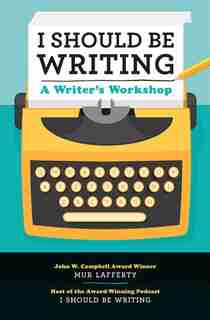 I Should Be Writing: A Writer's Workshop by Mur Lafferty