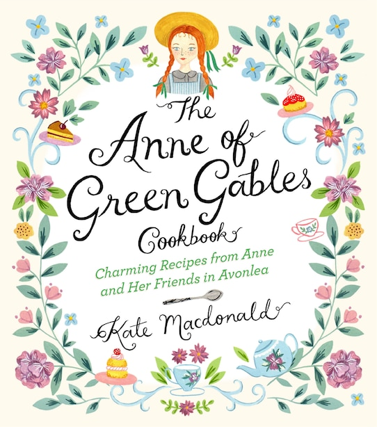 The Anne Of Green Gables Cookbook: Charming Recipes From Anne And Her Friends In Avonlea by Kate Macdonald