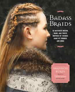 Badass Braids: 45 Maverick Braids, Buns, And Twists Inspired By Vikings, Game Of Thrones, And More by Shannon Burns