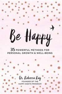 Be Happy: 35 Powerful Methods For Personal Growth & Well-being by Rebecca Ray