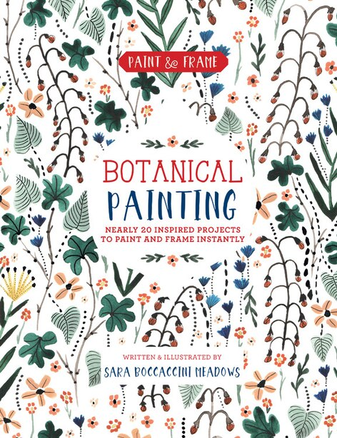 Paint And Frame: Botanical Painting: Nearly 20 Inspired Projects To Paint And Frame Instantly by Sara Boccaccini Meadows