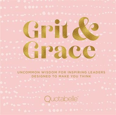 Grit And Grace: Uncommon Wisdom For Inspiring Leaders Designed To Make You Think by Quotabelle
