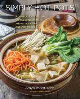 Simply Hot Pots: A Complete Course In Japanese Nabemono And Other Asian One-pot Meals by Amy Kimoto-kahn