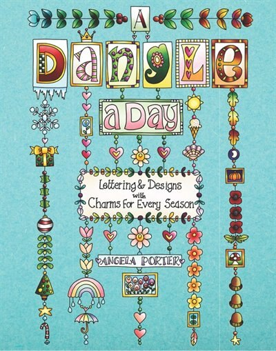 A Dangle A Day: Lettering & Designs with Charms for Every Season by Angela Porter
