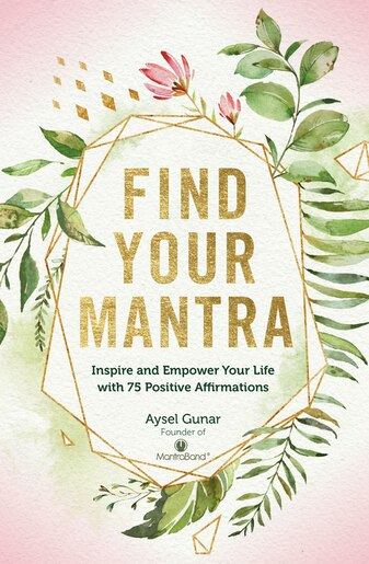 Find Your Mantra: Inspire And Empower Your Life With 75 Positive Affirmations by Aysel Gunar