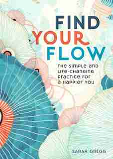 Find Your Flow: The Simple And Life-changing Practice For A Happier You by Sarah Gregg