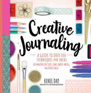 Creative Journaling: A Guide To Over 100 Techniques And Ideas For Amazing Dot Grid, Junk, Mixed Media, And Travel Pages by Renee Day