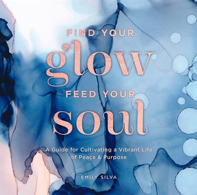 Find Your Glow, Feed Your Soul: A Guide For Cultivating A Vibrant Life Of Peace & Purpose by Emily Silva