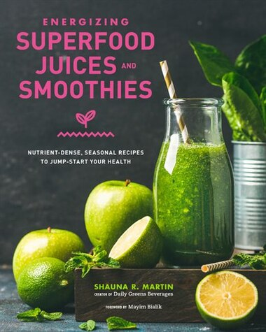 Energizing Superfood Juices And Smoothies: Nutrient-dense, Seasonal Recipes To Jump-start Your Health by Shauna R. Martin