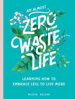 An Almost Zero Waste Life: Learning How To Embrace Less To Live More by Megean Weldon
