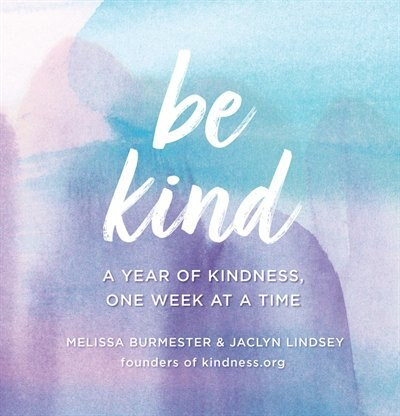 Be Kind: A Year Of Kindness, One Week At A Time by Jaclyn Lindsey