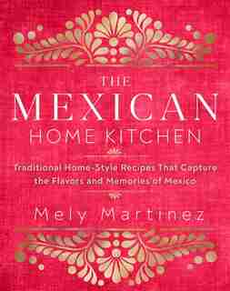 The Mexican Home Kitchen: Traditional Home-style Recipes That Capture The Flavors And Memories Of Mexico by Mely Martínez