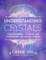 The Zenned Out Guide To Understanding Crystals: Your Handbook To Using And Connecting To Crystal…