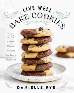 Live Well Bake Cookies: 75 Classic Cookie Recipes For Every Occasion by Danielle Rye