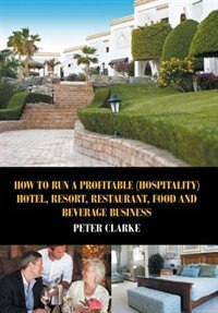 How to Run a Profitable (Hospitality) Hotel, Resort, Restaurant, Food, and Beverage Business by Peter Clarke
