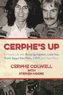 Cerphe's Up: A Musical Life with Bruce Springsteen, Little Feat, Frank Zappa, Tom Waits, CSNY, and Many More by Cerphe Colwell