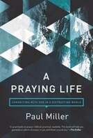 Book A Praying Life: Connecting With God In A Distracting World by Paul E. Miller
