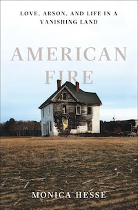 American Fire: Love, Arson, And Life In A Vanshing Land