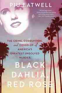 Black Dahlia, Red Rose: The Crime, Corruption, And Cover-up Of America's Greatest Unsolved Murder by Piu Eatwell
