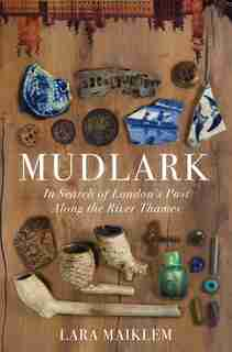 Mudlark: In Search Of London's Past Along The River Thames by Lara Maiklem