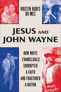 Jesus And John Wayne: How White Evangelicals Corrupted A Faith And Fractured A Nation by Kristin Kobes Du Mez
