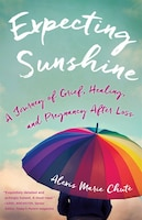 Expecting Sunshine: A Journey Of Grief, Healing, And Pregnancy After Loss, 1st Edition