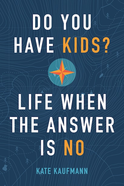 Do You Have Kids?: Life When The Answer Is No by Kate Kaufmann