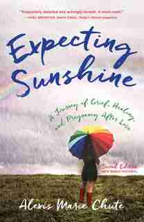 Expecting Sunshine: A Journey Of Grief, Healing, And Pregnancy After Loss, 2nd Edition by Alexis Marie Chute