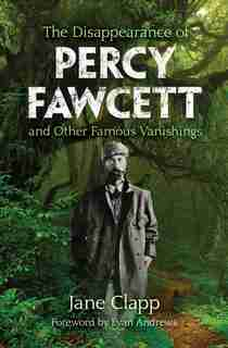 The Disappearance Of Percy Fawcett And Other Famous Vanishings by Jane Clapp