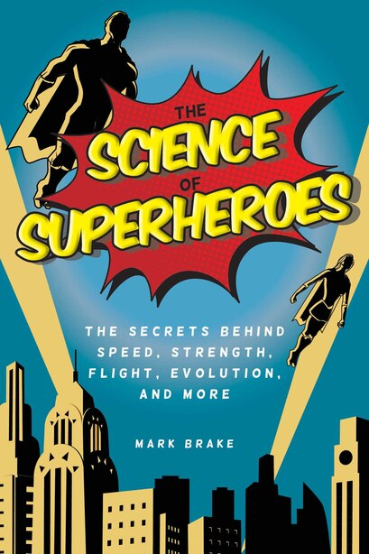 The Science Of Superheroes: The Secrets Behind Speed, Strength, Flight, Evolution, And More by Mark Brake