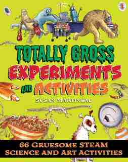 Totally Gross Experiments and Activities: 66 Gruesome Steam Science And Art Activities by Susan Martineau