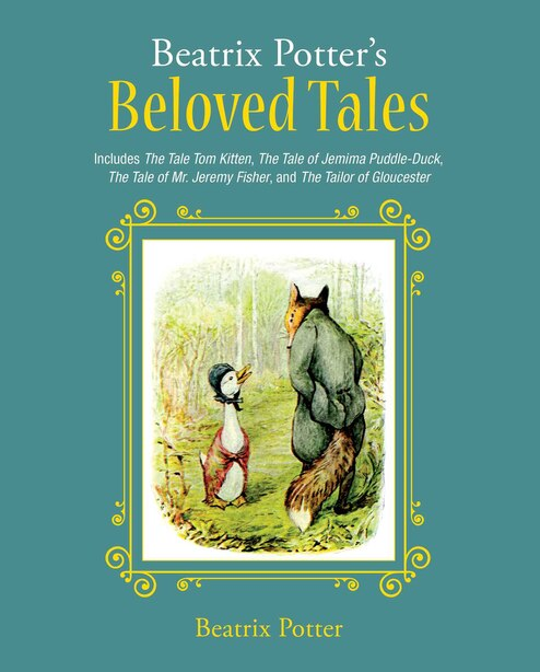 Beatrix Potter's Beloved Tales: Includes The Tale Of Tom Kitten, The Tale Of Jemima Puddle-duck, The Tale Of Mr. Jeremy Fisher, The by Beatrix Potter