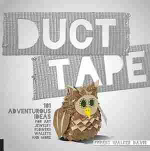 Duct Tape: 101 Adventurous Ideas For Art, Jewelry, Flowers, Wallets And More by Forest Walker Davis