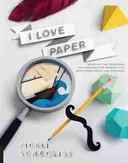 I Love Paper: Paper-cutting Techniques And Templates For Amazing Toys, Sculptures, Props, And Costumes by Fideli Sundqvist
