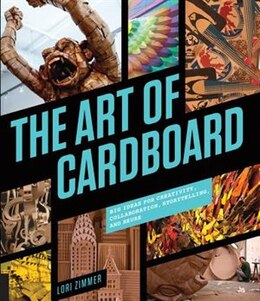 Book The Art Of Cardboard: Big Ideas For Creativity, Collaboration, Storytelling, And Reuse by Lori Zimmer