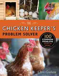 The Chicken Keeper's Problem Solver: 100 Common Problems Explored And Explained by Chris Graham