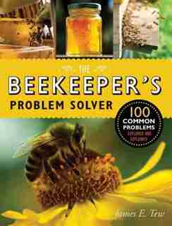 The Beekeeper's Problem Solver: 100 Common Problems Explored And Explained by James E. Tew