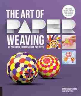The Art Of Paper Weaving: 46 Colorful, Dimensional Projects--includes Full-size Templates Inside & Online Plus Practice Paper by Anna Schepper