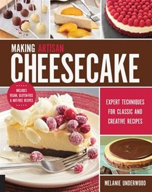 Making Artisan Cheesecake: Expert Techniques For Classic And Creative Recipes - Includes Vegan, Gluten-free & Nut-free Recipes by Melanie Underwood