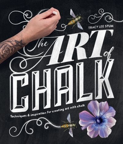 The Art Of Chalk: Techniques And Inspiration For Creating Art With Chalk by Tracy Lee Stum