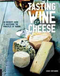 Tasting Wine And Cheese: An Insider's Guide To Mastering The Principles Of Pairing by Adam Centamore